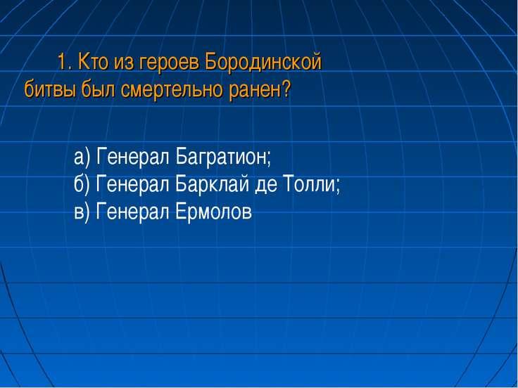 1. Кто из героев Бородинской битвы был смертельно ранен? а) Генерал Багратион...