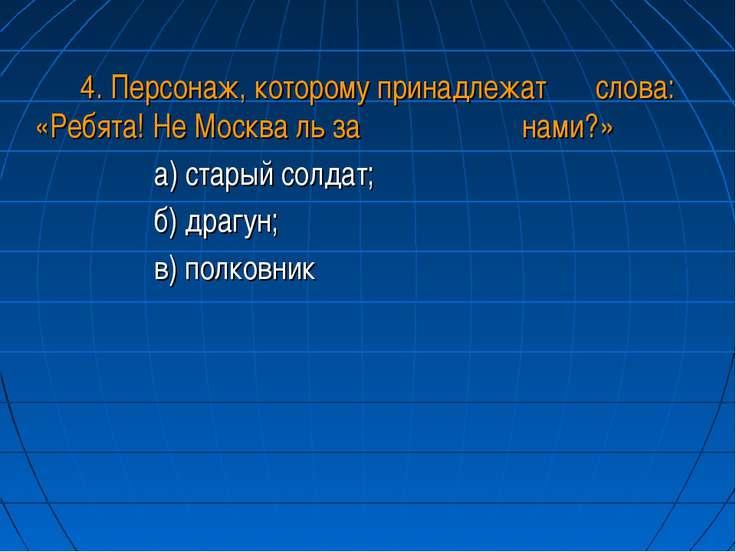 4. Персонаж, которому принадлежат слова: «Ребята! Не Москва ль за нами?» а) с...