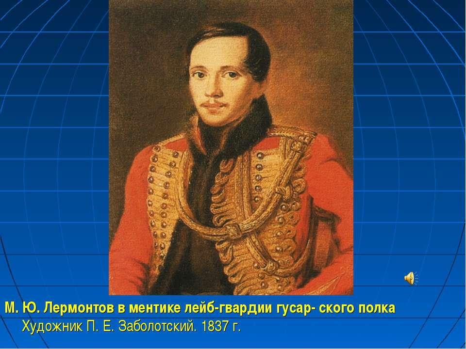 М. Ю. Лермонтов в ментике лейб-гвардии гусар- ского полка Художник П. Е. Забо...