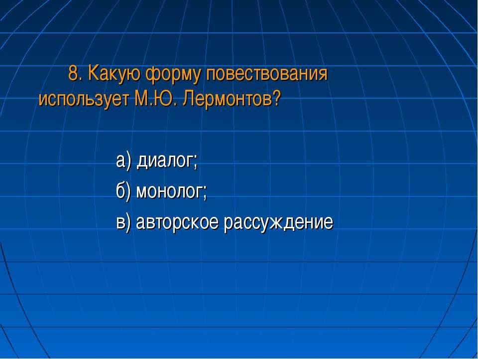 8. Какую форму повествования использует М.Ю. Лермонтов? а) диалог; б) монолог...