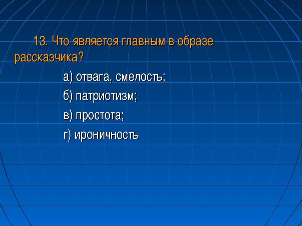 13. Что является главным в образе рассказчика? а) отвага, смелость; б) патрио...