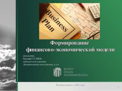 * Формирование финансово-экономической модели Докладчик: Евгений ГУЛЯЕВ, веду...