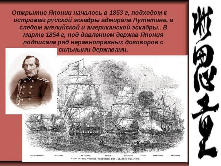 Открытие Японии началось в 1853 г, подходом к островам русской эскадры адмира...