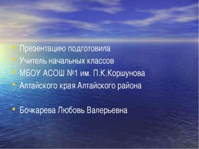 Презентацию подготовила Учитель начальных классов МБОУ АСОШ №1 им. П.К.Коршун...