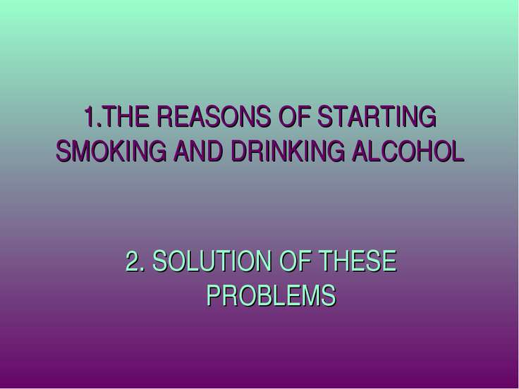 1.THE REASONS OF STARTING SMOKING AND DRINKING ALCOHOL 2. SOLUTION OF THESE P...