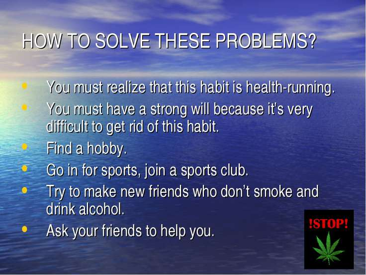 HOW TO SOLVE THESE PROBLEMS? You must realize that this habit is health-runni...