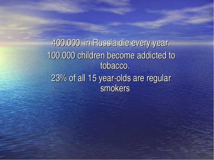400.000 in Russia die every year. 100.000 children become addicted to tobacco...