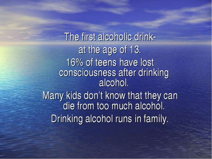 The first alcoholic drink- at the age of 13. 16% of teens have lost conscious...