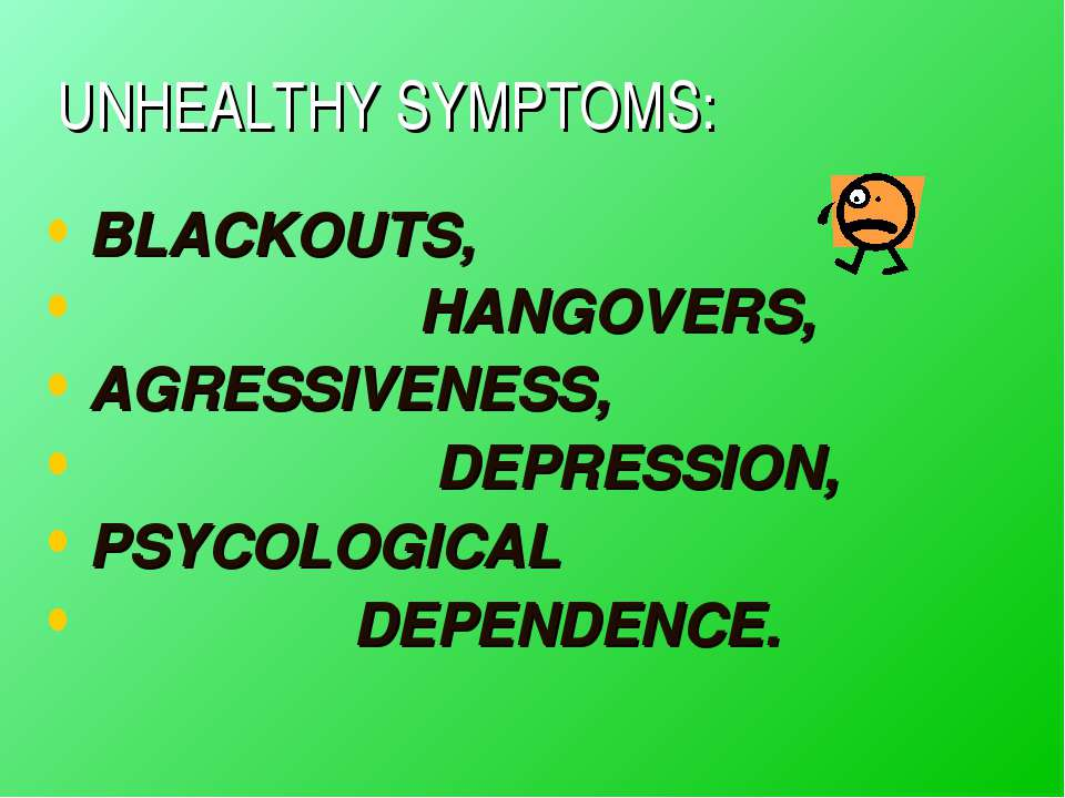UNHEALTHY SYMPTOMS: BLACKOUTS, HANGOVERS, AGRESSIVENESS, DEPRESSION, PSYCOLOG...