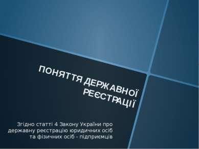 ПОНЯТТЯ ДЕРЖАВНОЇ РЕЄСТРАЦІЇ Згідно статті 4 Закону України про державну реєс...