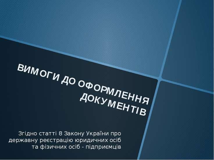 ВИМОГИ ДО ОФОРМЛЕННЯ ДОКУМЕНТІВ Згідно статті 8 Закону України про державну р...