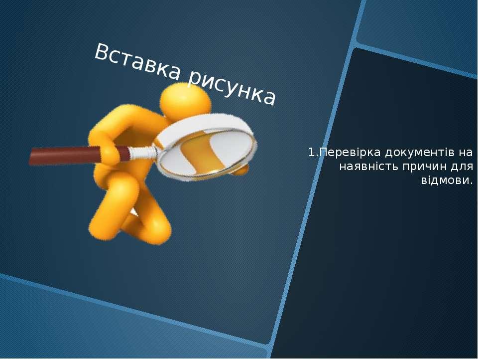 1.Перевірка документів на наявність причин для відмови.