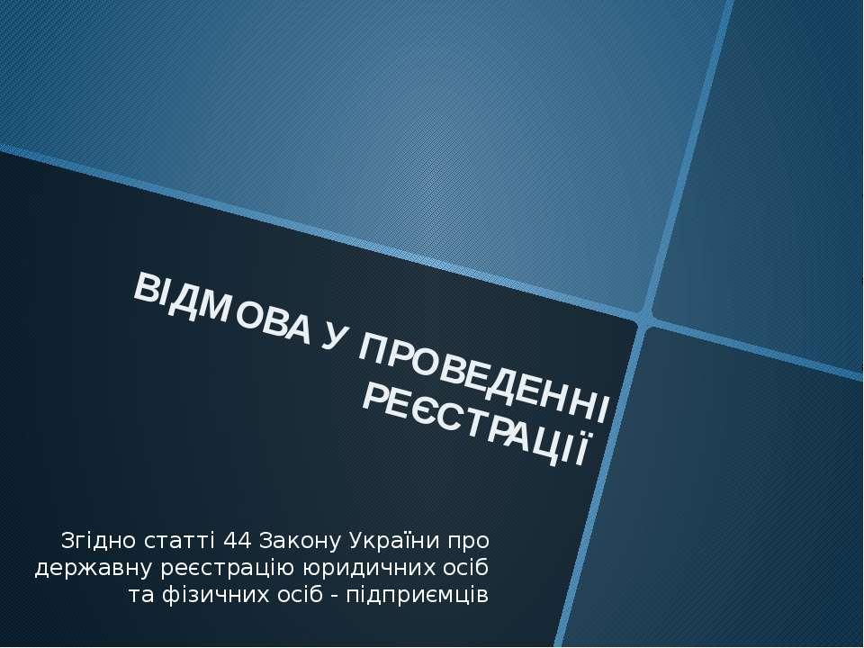 ВІДМОВА У ПРОВЕДЕННІ РЕЄСТРАЦІЇ Згідно статті 44 Закону України про державну ...