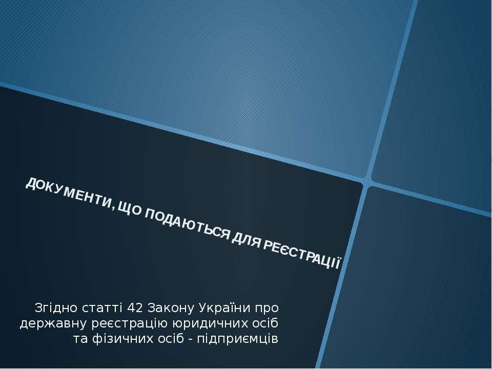 ДОКУМЕНТИ, ЩО ПОДАЮТЬСЯ ДЛЯ РЕЄСТРАЦІЇ Згідно статті 42 Закону України про де...