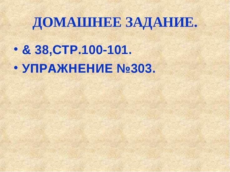 ДОМАШНЕЕ ЗАДАНИЕ. & 38,СТР.100-101. УПРАЖНЕНИЕ №303.