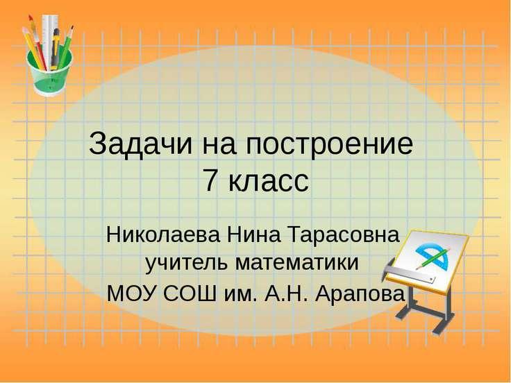 Задачи на построение 7 класс Николаева Нина Тарасовна учитель математики МОУ ...