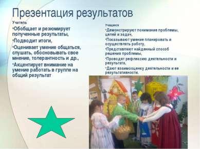 Презентация результатов Учитель Обобщает и резюмирует полученные результаты, ...