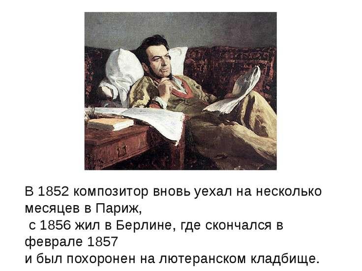 В 1852 композитор вновь уехал на несколько месяцев в Париж, с 1856 жил в Берл...