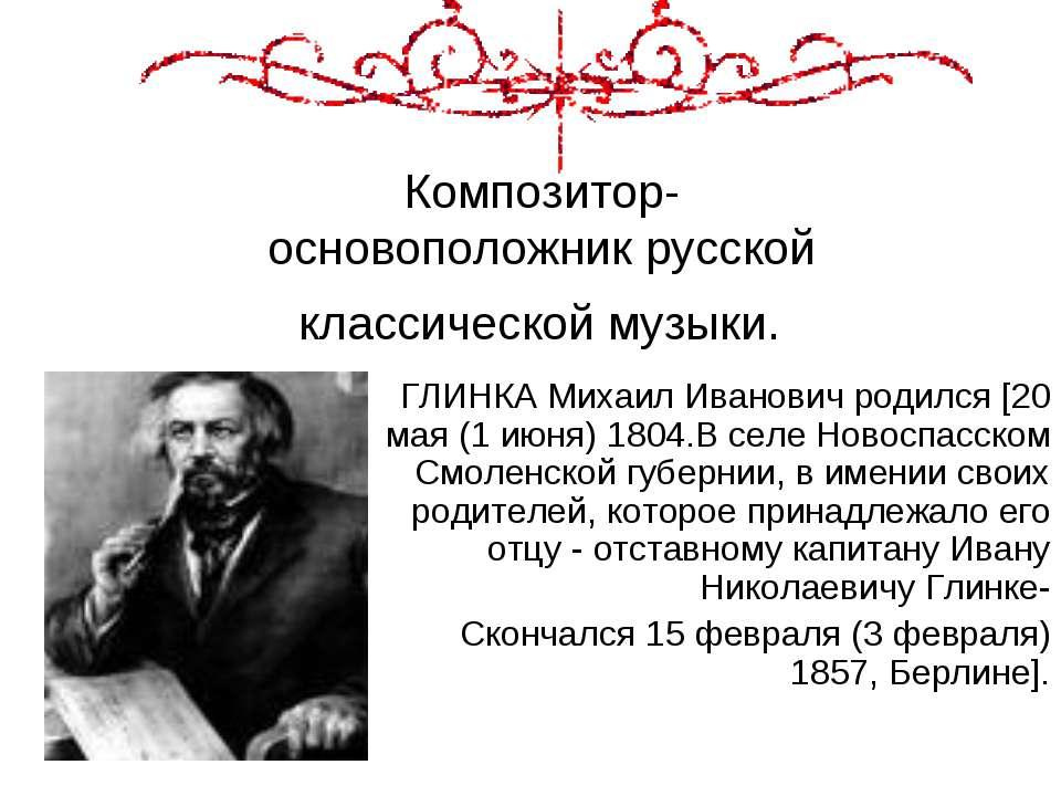 Композитор- основоположник русской классической музыки. ГЛИНКА Михаил Иванови...