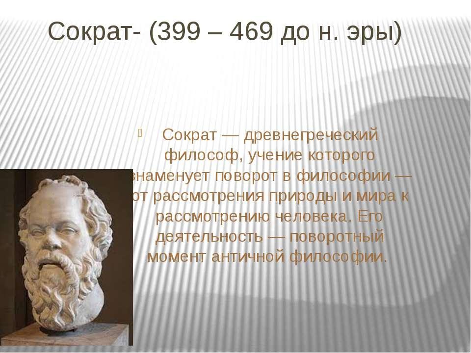 Сократ- (399 – 469 до н. эры) Сократ — древнегреческий философ, учение которо...