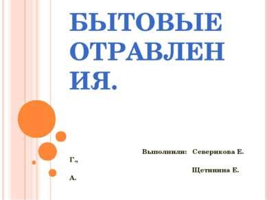 БЫТОВЫЕ ОТРАВЛЕНИЯ. Выполнили: Северикова Е. Г., Щетинина Е. А.