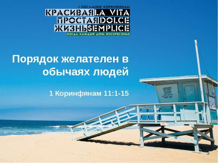 Порядок желателен в обычаях людей 1 Коринфянам 11:1-15 ПОРЯДОК ЖЕЛАТЕЛЕН В ОБ...