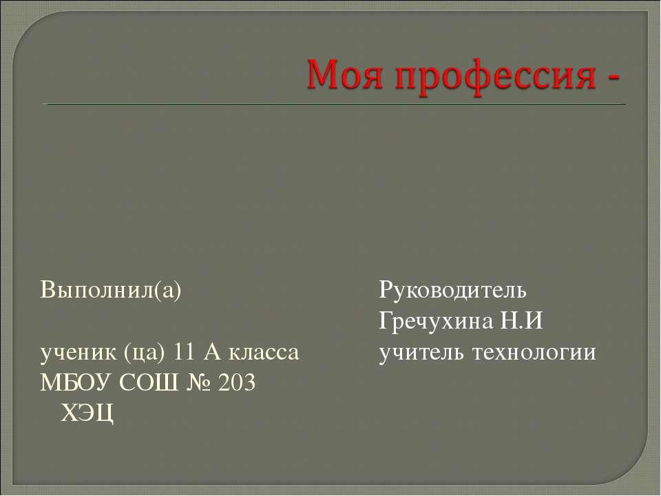 Выполнил(а) ученик (ца) 11 А класса МБОУ СОШ № 203 ХЭЦ Руководитель Гречухина...