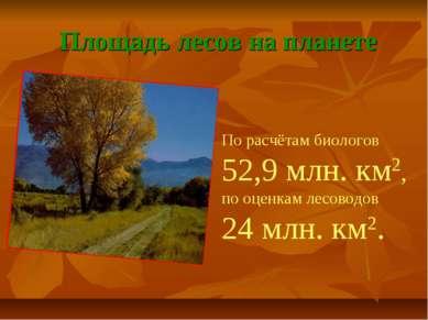 Площадь лесов на планете По расчётам биологов 52,9 млн. км2, по оценкам лесов...