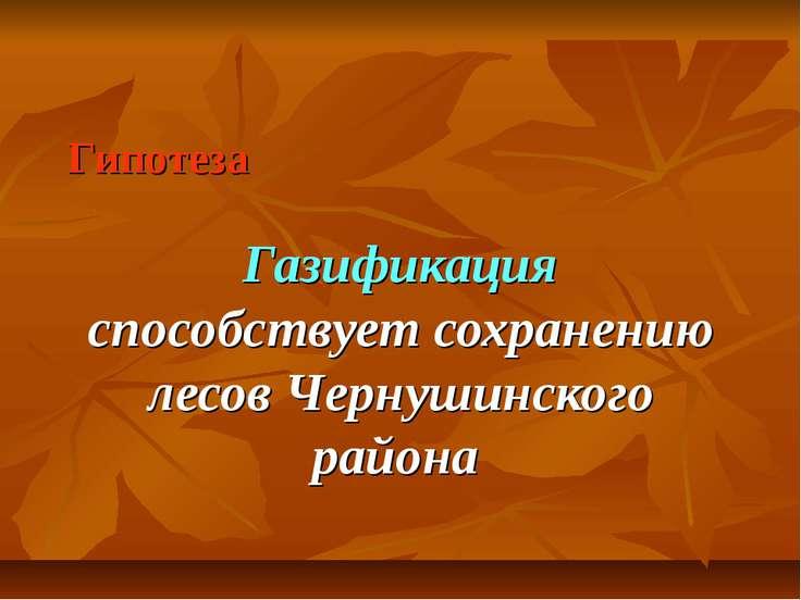 Гипотеза Газификация способствует сохранению лесов Чернушинского района