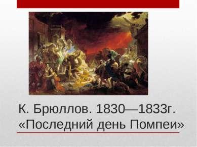 К. Брюллов. 1830—1833г. «Последний день Помпеи»
