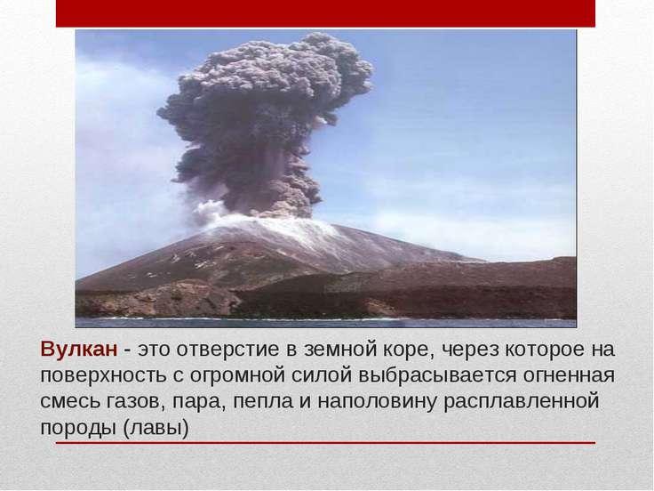 Вулкан - это отверстие в земной коре, через которое на поверхность с огромной...