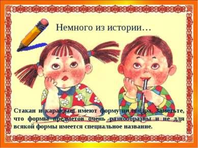 Немного из истории… Стакан и карандаш имеют форму цилиндра. Заметьте, что фор...