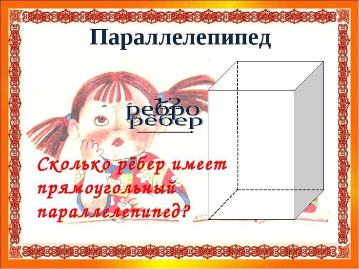 Параллелепипед Сколько рёбер имеет прямоугольный параллелепипед?