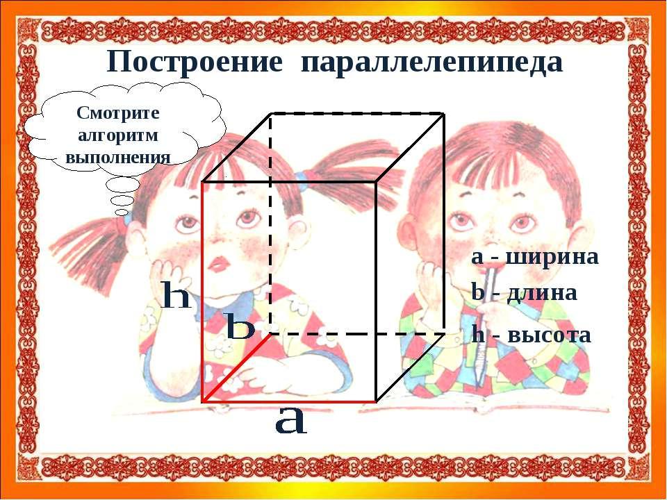 Построение параллелепипеда Смотрите алгоритм выполнения a - ширина b - длина ...