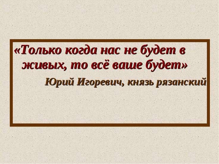 «Только когда нас не будет в живых, то всё ваше будет» Юрий Игоревич, князь р...