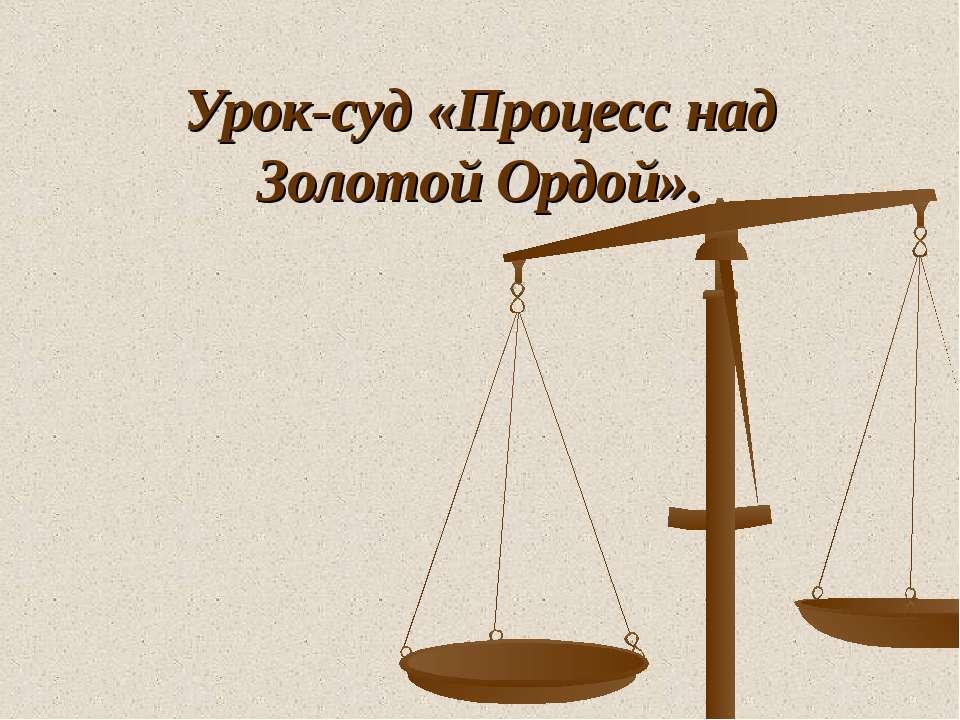Урок-суд «Процесс над Золотой Ордой».
