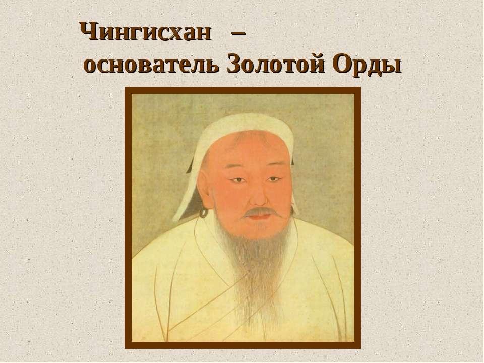 Чингисхан – основатель Золотой Орды