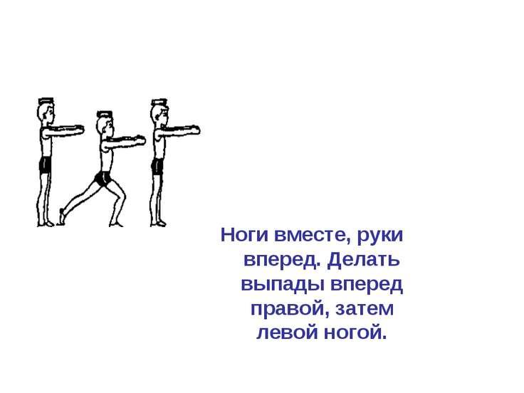 Ноги вместе, руки вперед. Делать выпады вперед правой, затем левой ногой.