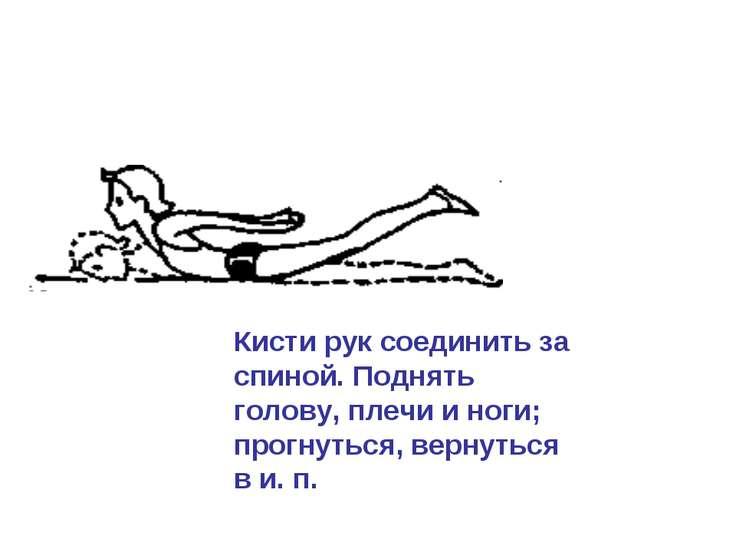 Кисти рук соединить за спиной. Поднять голову, плечи и ноги; прогнуться, верн...
