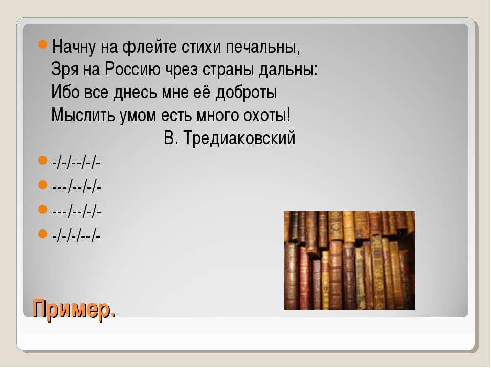 Пример. Начну на флейте стихи печальны, Зря на Россию чрез страны дальны: Ибо...