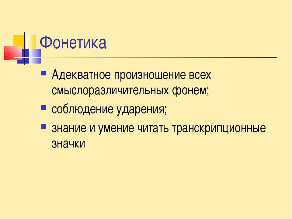 Фонетика Адекватное произношение всех смыслоразличительных фонем; соблюдение ...