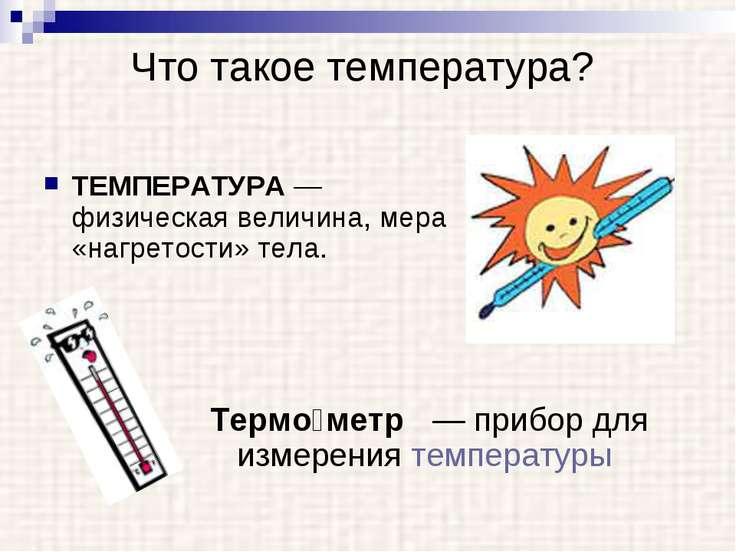 Что такое температура? ТЕМПЕРАТУРА — физическая величина, мера «нагретости» т...