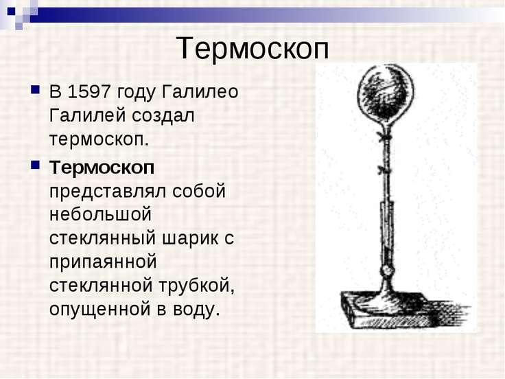 Термоскоп В 1597 году Галилео Галилей создал термоскоп. Термоскоп представлял...