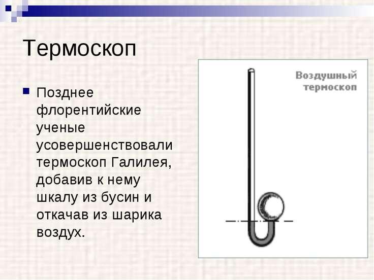Термоскоп Позднее флорентийские ученые усовершенствовали термоскоп Галилея, д...