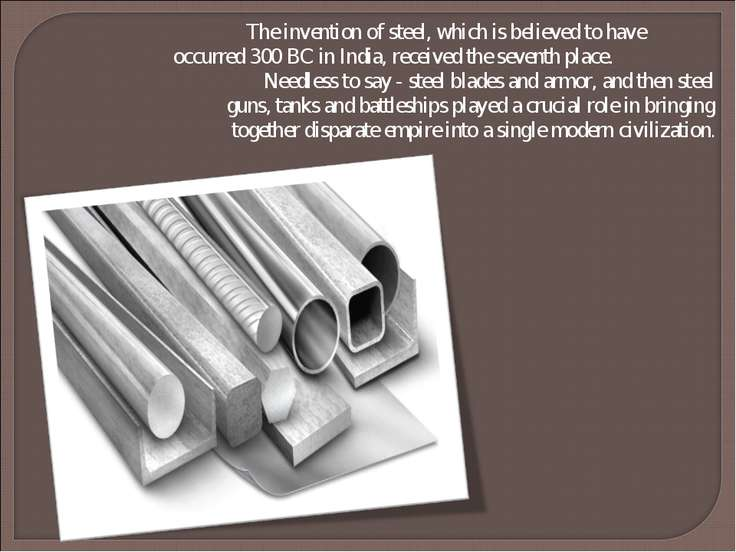 The invention of steel, which is believed to have occurred 300 BC in India, r...
