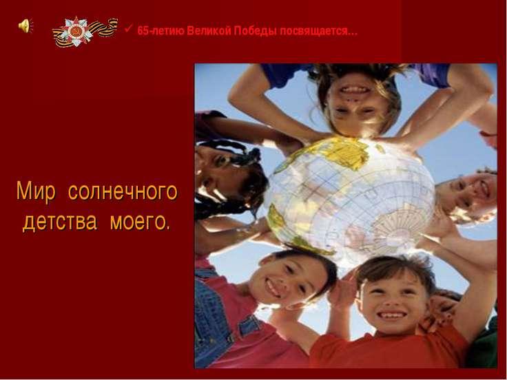 Мир солнечного детства моего. 65-летию Великой Победы посвящается…
