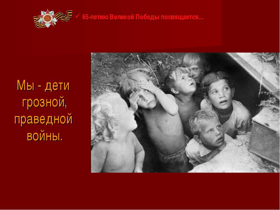 Мы - дети грозной, праведной войны. 65-летию Великой Победы посвящается…