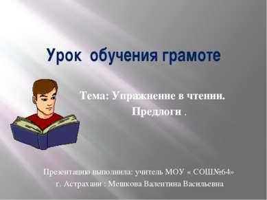 Урок обучения грамоте Тема: Упражнение в чтении. Предлоги . Презентацию выпол...
