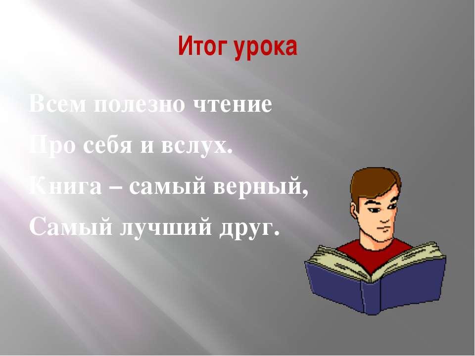 Итог урока Всем полезно чтение Про себя и вслух. Книга – самый верный, Самый ...