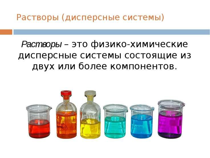 Растворы (дисперсные системы) Растворы – это физико-химические дисперсные сис...